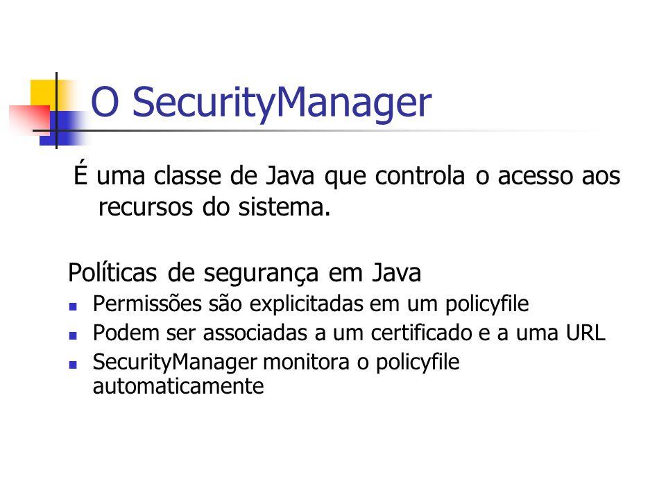 O SecurityManager Políticas de segurança em Java Permissões são explicitadas em um policyfile Podem ser associadas a um certificado e a uma URL Securi