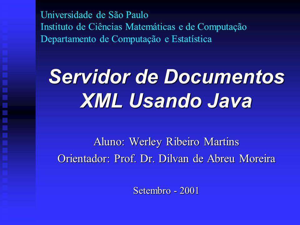 Universidade de São Paulo Instituto de Ciências Matemáticas e de Computação Departamento de Computação e Estatística Servidor de Documentos XML Usando Java Aluno: Werley Ribeiro Martins Orientador: Prof.