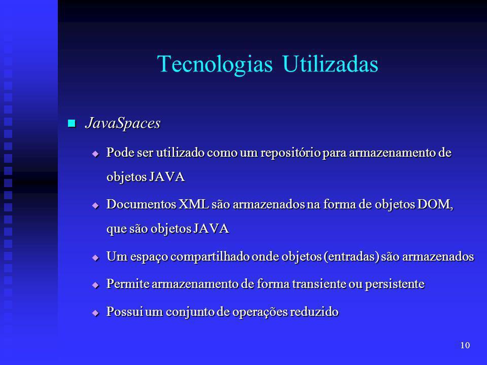 10 Tecnologias Utilizadas JavaSpaces JavaSpaces Pode ser utilizado como um repositório para armazenamento de objetos JAVA Pode ser utilizado como um repositório para armazenamento de objetos JAVA Documentos XML são armazenados na forma de objetos DOM, que são objetos JAVA Documentos XML são armazenados na forma de objetos DOM, que são objetos JAVA Um espaço compartilhado onde objetos (entradas) são armazenados Um espaço compartilhado onde objetos (entradas) são armazenados Permite armazenamento de forma transiente ou persistente Permite armazenamento de forma transiente ou persistente Possui um conjunto de operações reduzido Possui um conjunto de operações reduzido