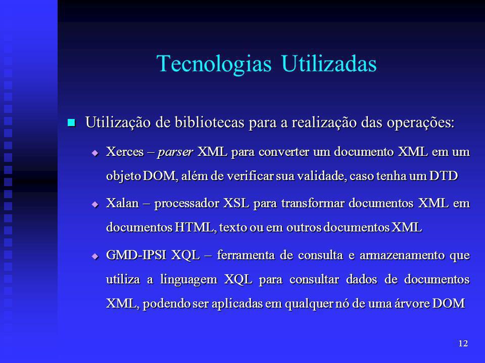 12 Tecnologias Utilizadas Utilização de bibliotecas para a realização das operações: Utilização de bibliotecas para a realização das operações: Xerces – parser XML para converter um documento XML em um objeto DOM, além de verificar sua validade, caso tenha um DTD Xerces – parser XML para converter um documento XML em um objeto DOM, além de verificar sua validade, caso tenha um DTD Xalan – processador XSL para transformar documentos XML em documentos HTML, texto ou em outros documentos XML Xalan – processador XSL para transformar documentos XML em documentos HTML, texto ou em outros documentos XML GMD-IPSI XQL – ferramenta de consulta e armazenamento que utiliza a linguagem XQL para consultar dados de documentos XML, podendo ser aplicadas em qualquer nó de uma árvore DOM GMD-IPSI XQL – ferramenta de consulta e armazenamento que utiliza a linguagem XQL para consultar dados de documentos XML, podendo ser aplicadas em qualquer nó de uma árvore DOM
