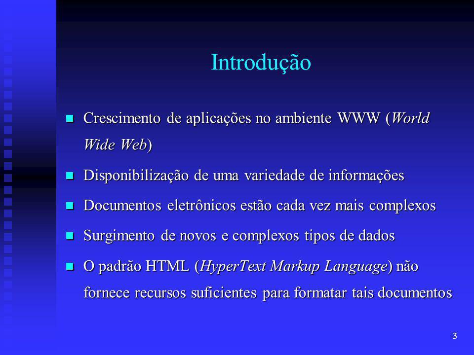 3 Introdução Crescimento de aplicações no ambiente WWW (World Wide Web) Crescimento de aplicações no ambiente WWW (World Wide Web) Disponibilização de uma variedade de informações Disponibilização de uma variedade de informações Documentos eletrônicos estão cada vez mais complexos Documentos eletrônicos estão cada vez mais complexos Surgimento de novos e complexos tipos de dados Surgimento de novos e complexos tipos de dados O padrão HTML (HyperText Markup Language) não fornece recursos suficientes para formatar tais documentos O padrão HTML (HyperText Markup Language) não fornece recursos suficientes para formatar tais documentos