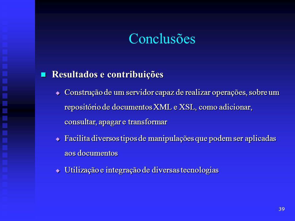 39 Conclusões Resultados e contribuições Resultados e contribuições Construção de um servidor capaz de realizar operações, sobre um repositório de documentos XML e XSL, como adicionar, consultar, apagar e transformar Construção de um servidor capaz de realizar operações, sobre um repositório de documentos XML e XSL, como adicionar, consultar, apagar e transformar Facilita diversos tipos de manipulações que podem ser aplicadas aos documentos Facilita diversos tipos de manipulações que podem ser aplicadas aos documentos Utilização e integração de diversas tecnologias Utilização e integração de diversas tecnologias