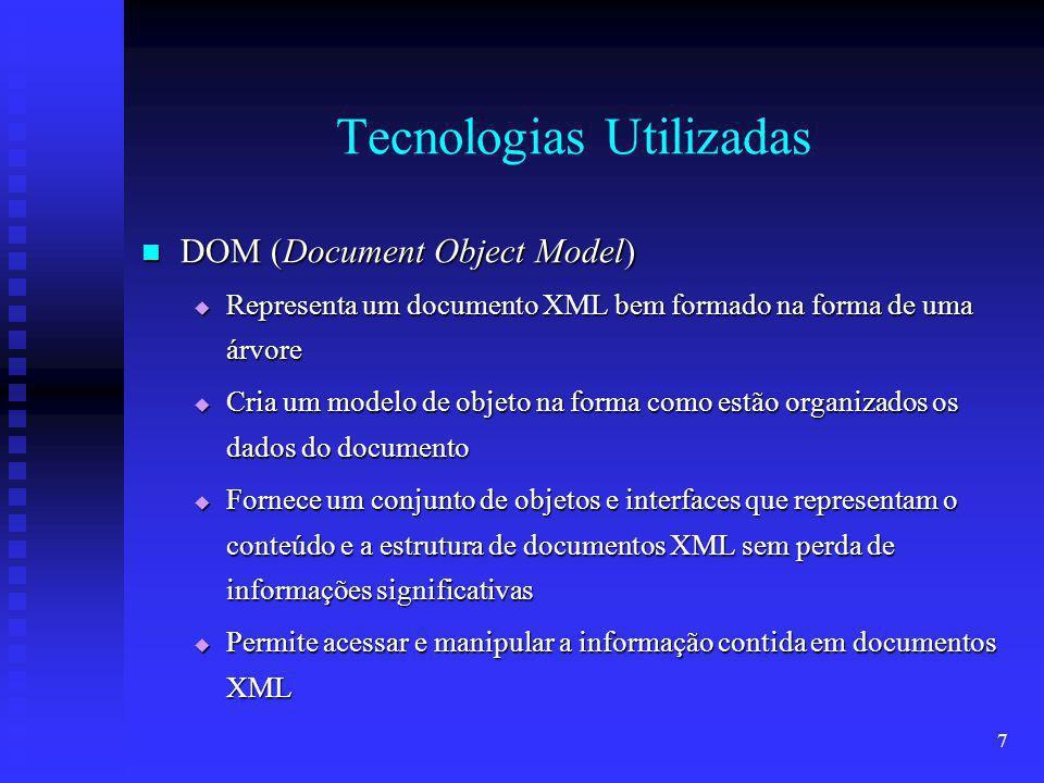 7 Tecnologias Utilizadas DOM (Document Object Model) DOM (Document Object Model) Representa um documento XML bem formado na forma de uma árvore Representa um documento XML bem formado na forma de uma árvore Cria um modelo de objeto na forma como estão organizados os dados do documento Cria um modelo de objeto na forma como estão organizados os dados do documento Fornece um conjunto de objetos e interfaces que representam o conteúdo e a estrutura de documentos XML sem perda de informações significativas Fornece um conjunto de objetos e interfaces que representam o conteúdo e a estrutura de documentos XML sem perda de informações significativas Permite acessar e manipular a informação contida em documentos XML Permite acessar e manipular a informação contida em documentos XML