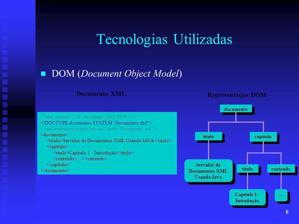 9 Tecnologias Utilizadas Interfaces DOM Interfaces DOM Node - qualquer objeto em uma árvore de nós Node - qualquer objeto em uma árvore de nós Document - documento XML como uma árvore de nós Document - documento XML como uma árvore de nós Element - um elemento em uma árvore de nós Element - um elemento em uma árvore de nós Attr - um atributo contido em um Element Attr - um atributo contido em um Element Text - texto contido em um Element ou Attr Text - texto contido em um Element ou Attr DocumentType - DTD associado à árvore de nós DocumentType - DTD associado à árvore de nós