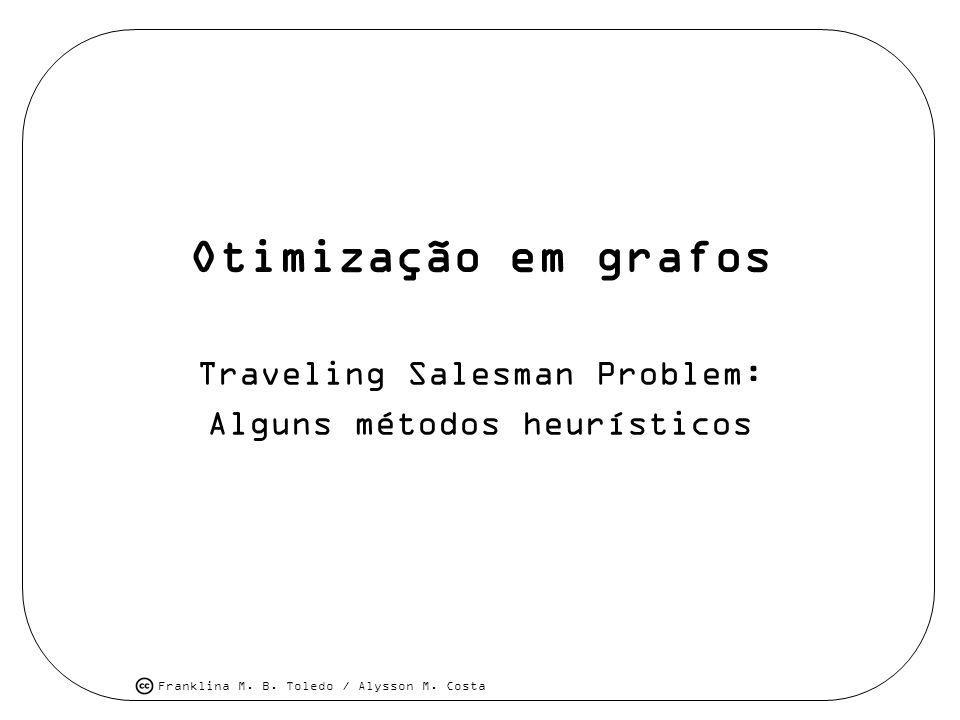 Franklina M. B. Toledo / Alysson M. Costa Otimização em grafos Traveling Salesman Problem: Alguns métodos heurísticos