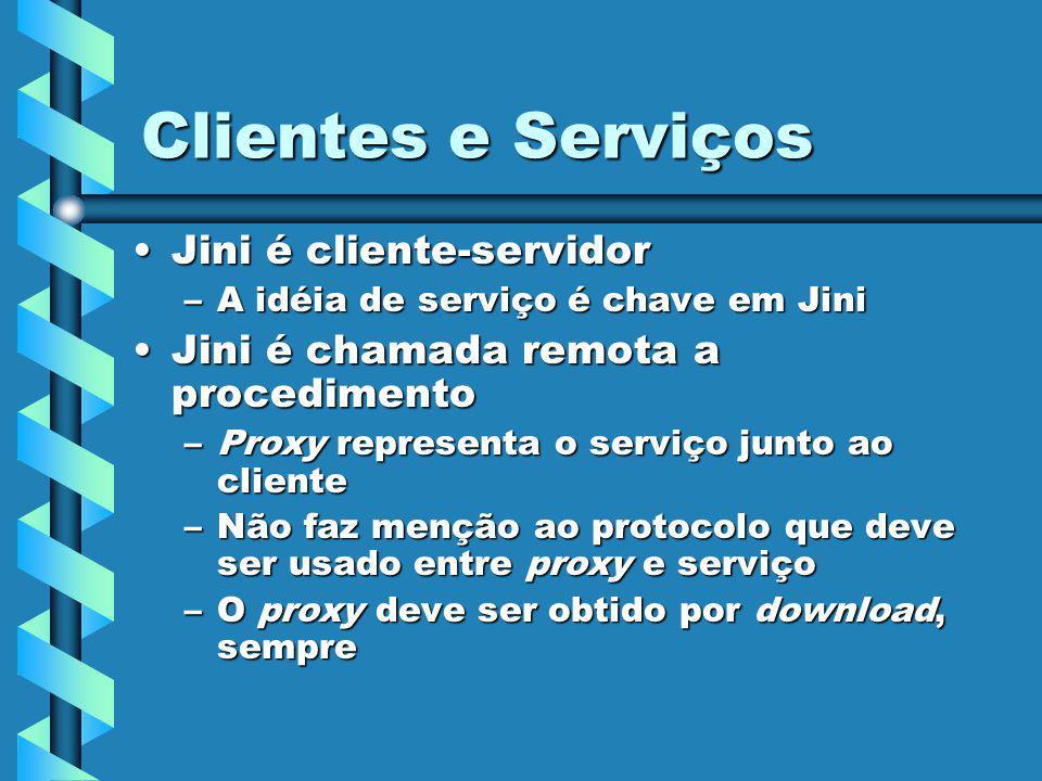 Clientes e Serviços Jini é cliente-servidorJini é cliente-servidor –A idéia de serviço é chave em Jini Jini é chamada remota a procedimentoJini é chamada remota a procedimento –Proxy representa o serviço junto ao cliente –Não faz menção ao protocolo que deve ser usado entre proxy e serviço –O proxy deve ser obtido por download, sempre