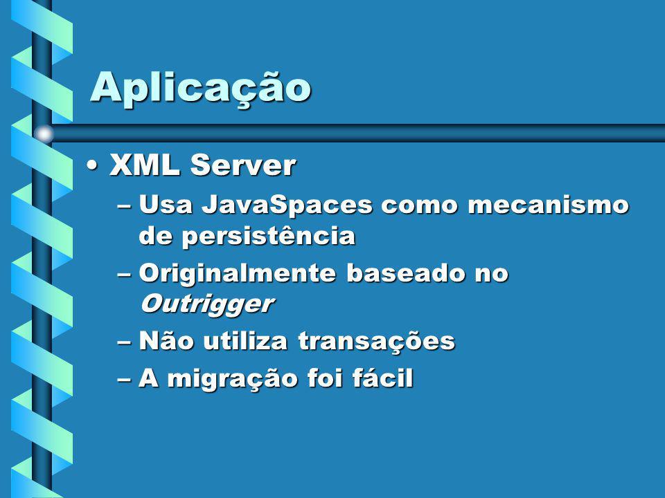 Aplicação XML ServerXML Server –Usa JavaSpaces como mecanismo de persistência –Originalmente baseado no Outrigger –Não utiliza transações –A migração foi fácil