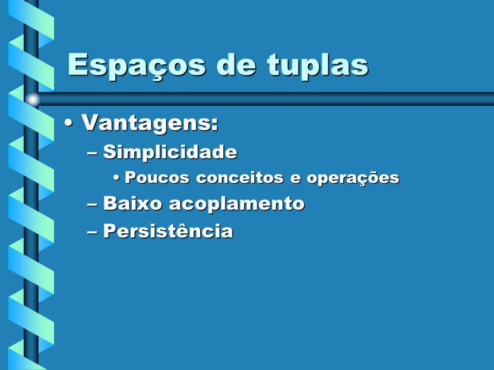Espaços de tuplas Vantagens:Vantagens: –Simplicidade Poucos conceitos e operaçõesPoucos conceitos e operações –Baixo acoplamento –Persistência