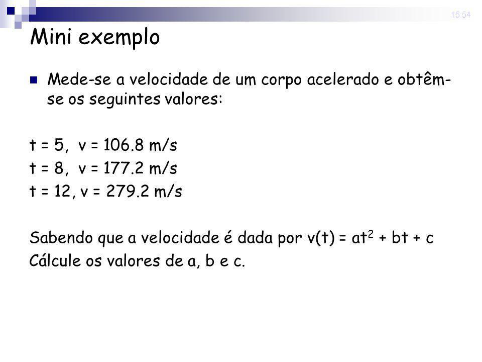 15:54 Mini exemplo t = 5, v = 106.8 m/s - 106.8 = 25a + 5b + c t = 8, v = 177.2 m/s - 177.2 = 64a + 8b + c t = 12, v = 279.2 m/s - 279.2 = 144a + 12b + c Em forma matricial:
