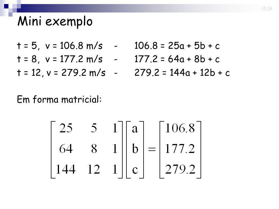 15:54 Mini exemplo t = 5, v = 106.8 m/s - 106.8 = 25a + 5b + c t = 8, v = 177.2 m/s - 177.2 = 64a + 8b + c t = 12, v = 279.2 m/s - 279.2 = 144a + 12b