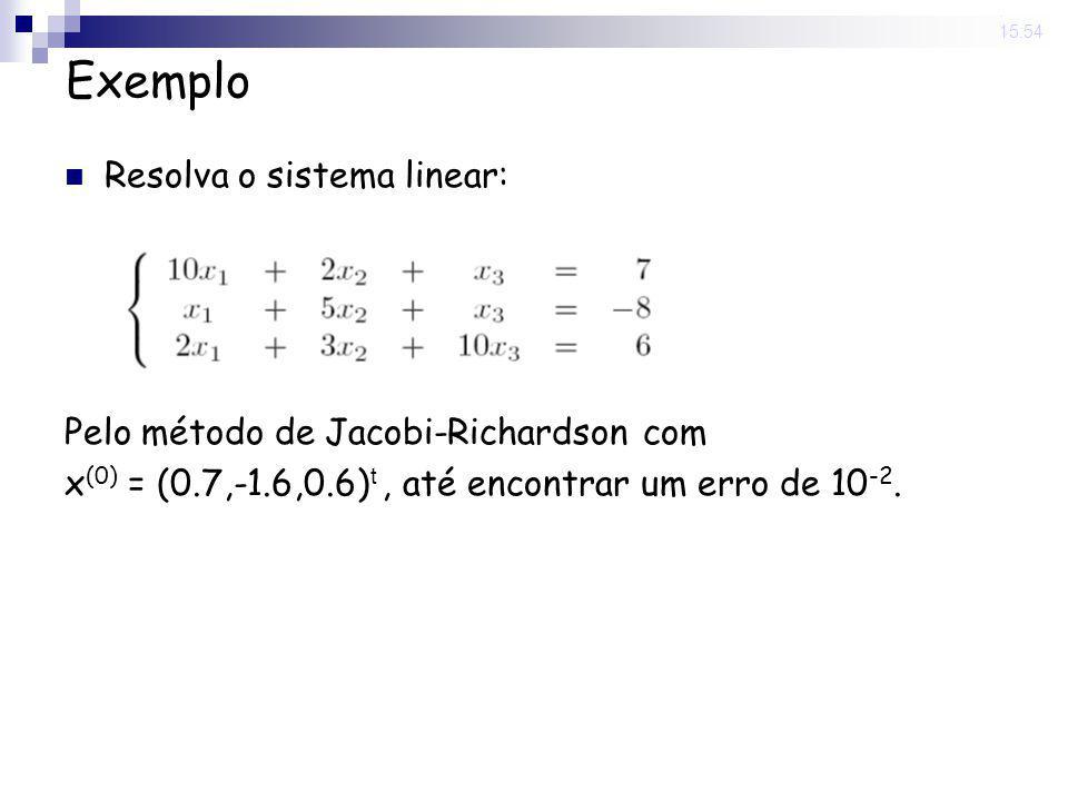 14 Nov 2008. 15:54 Exemplo Resolva o sistema linear: Pelo método de Jacobi-Richardson com x (0) = (0.7,-1.6,0.6) t, até encontrar um erro de 10 -2.