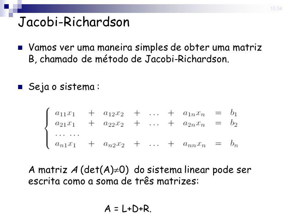 14 Nov 2008. 15:54 Jacobi-Richardson Vamos ver uma maneira simples de obter uma matriz B, chamado de método de Jacobi-Richardson. Seja o sistema : A m