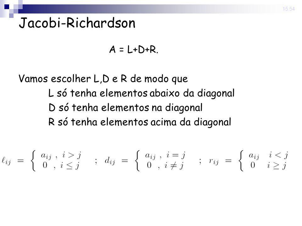 14 Nov 2008. 15:54 Jacobi-Richardson A = L+D+R. Vamos escolher L,D e R de modo que L só tenha elementos abaixo da diagonal D só tenha elementos na dia