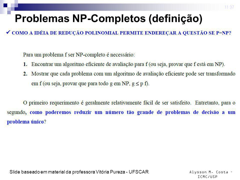Alysson M. Costa – ICMC/USP Problemas NP-Completos (definição) 4 mar 2009. 11:37 Slide baseado em material da professora Vitória Pureza - UFSCAR