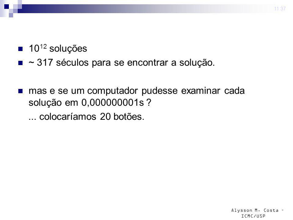 Alysson M. Costa – ICMC/USP 10 12 soluções ~ 317 séculos para se encontrar a solução. mas e se um computador pudesse examinar cada solução em 0,000000