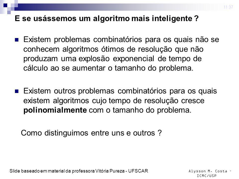 Alysson M. Costa – ICMC/USP E se usássemos um algoritmo mais inteligente ? Existem problemas combinatórios para os quais não se conhecem algoritmos ót