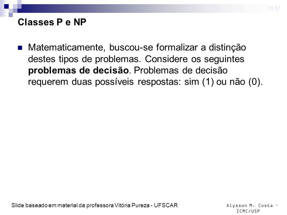 Alysson M. Costa – ICMC/USP Classes P e NP Matematicamente, buscou-se formalizar a distinção destes tipos de problemas. Considere os seguintes problem