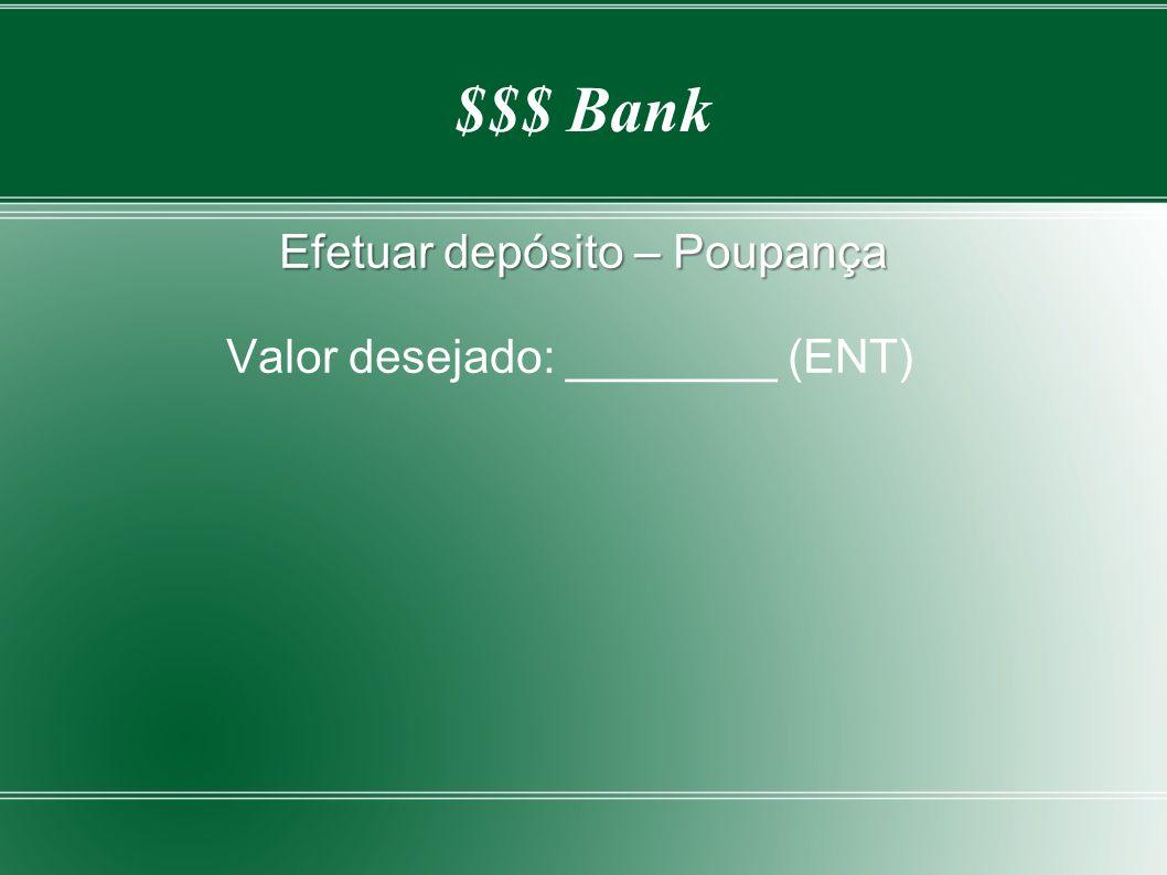 $$$ Bank Efetuar depósito – Poupança Valor desejado: ________ (ENT)