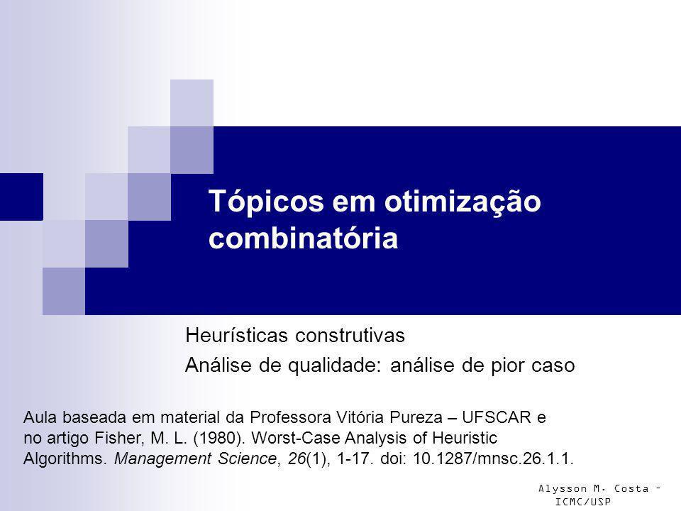 Alysson M. Costa – ICMC/USP Tópicos em otimização combinatória Heurísticas construtivas Análise de qualidade: análise de pior caso Aula baseada em mat