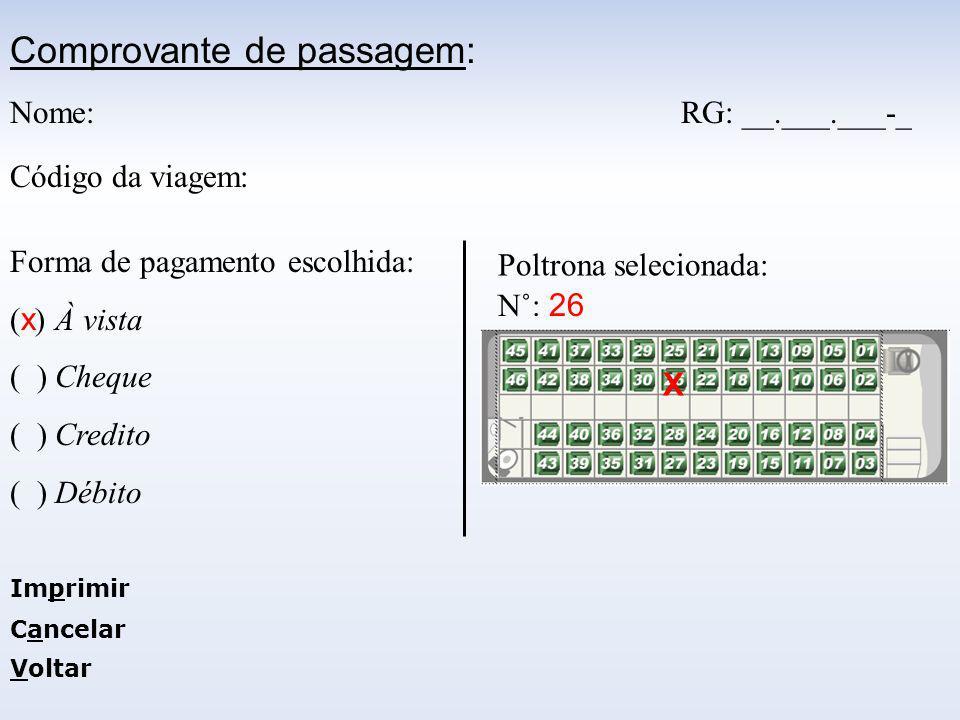 Comprovante de passagem: Nome: RG: __.___.___-_ Código da viagem: Forma de pagamento escolhida: ( x ) À vista ( ) Cheque ( ) Credito ( ) Débito Poltrona selecionada: X N˚: 26 Imprimir Cancelar Voltar