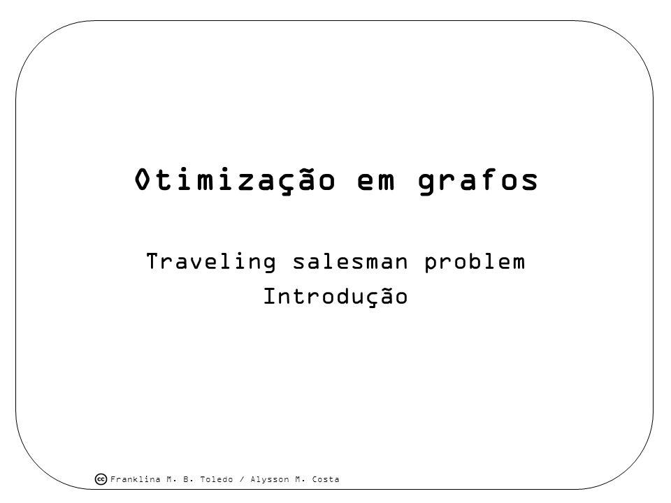 Franklina M. B. Toledo / Alysson M. Costa Otimização em grafos Traveling salesman problem Introdução