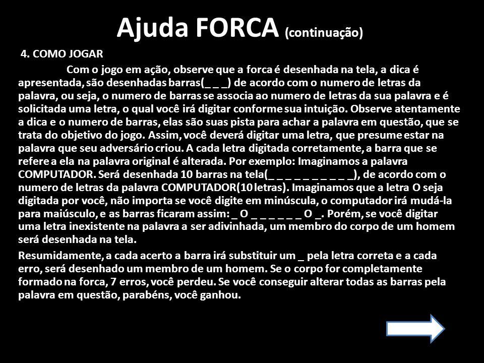 Ajuda FORCA (continuação) 4. COMO JOGAR Com o jogo em ação, observe que a forca é desenhada na tela, a dica é apresentada, são desenhadas barras(_ _ _