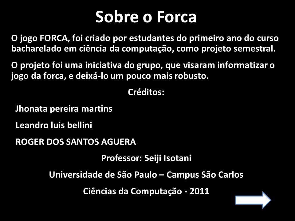 Sobre o Forca O jogo FORCA, foi criado por estudantes do primeiro ano do curso bacharelado em ciência da computação, como projeto semestral. O projeto