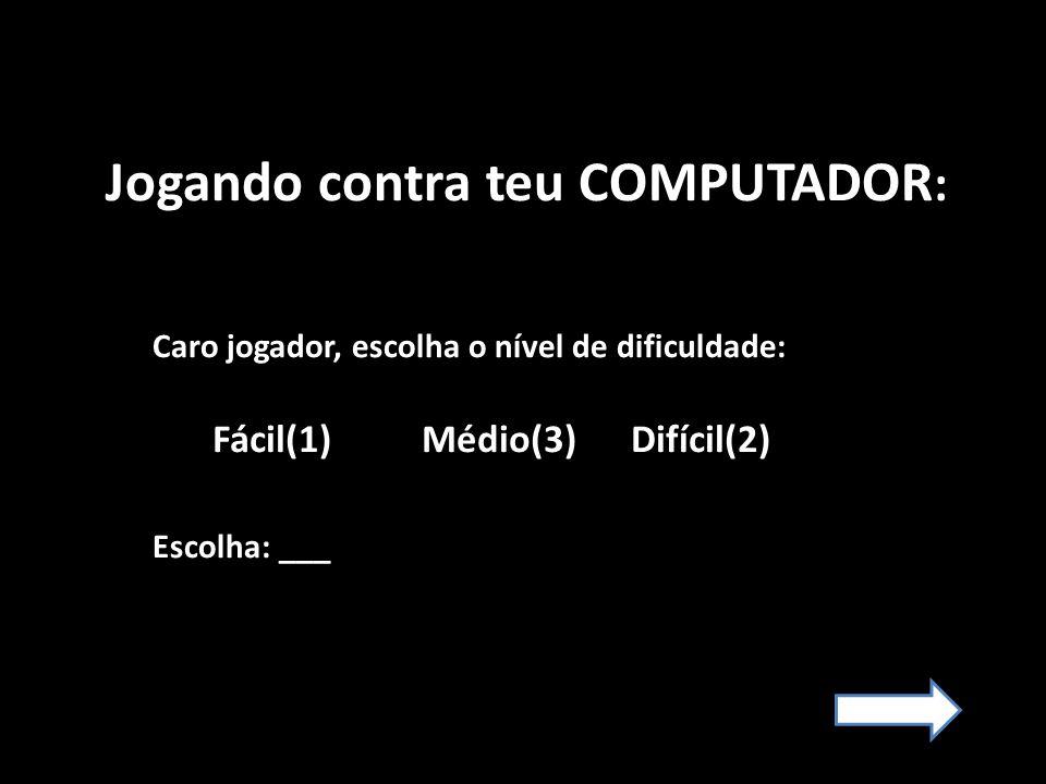 Jogando contra teu COMPUTADOR : Caro jogador, escolha o nível de dificuldade: Escolha: ___ Fácil(1) Médio(3) Difícil(2)