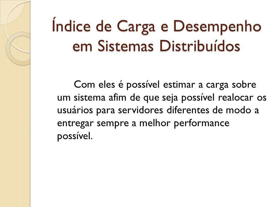 Índice de Carga e Desempenho em Sistemas Distribuídos Com eles é possível estimar a carga sobre um sistema afim de que seja possível realocar os usuários para servidores diferentes de modo a entregar sempre a melhor performance possível.