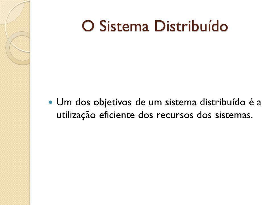 O Sistema Distribuído Um dos objetivos de um sistema distribuído é a utilização eficiente dos recursos dos sistemas.