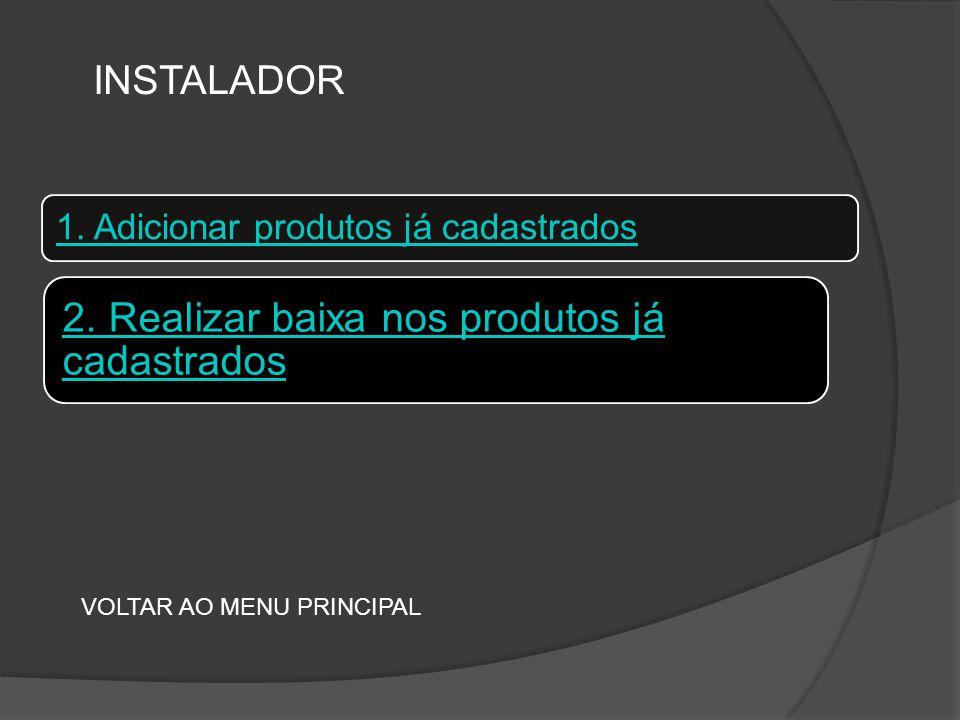 1. Adicionar produtos já cadastrados VOLTAR AO MENU PRINCIPAL INSTALADOR 2.