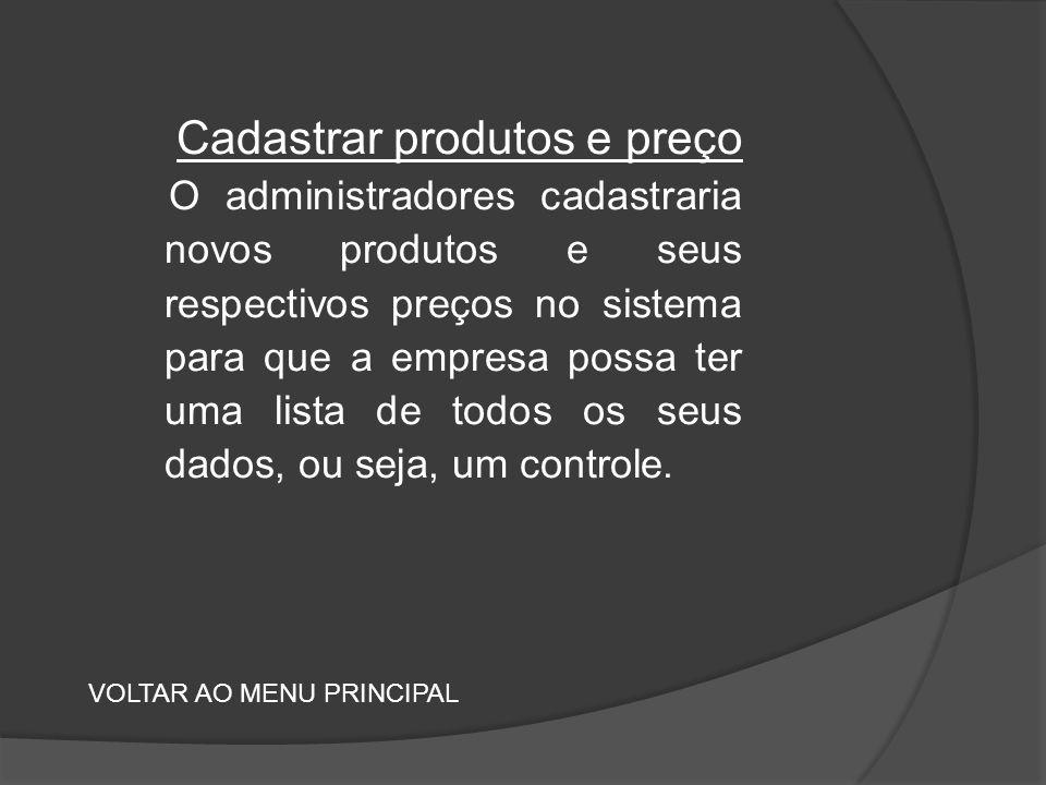 Cadastrar produtos e preço O administradores cadastraria novos produtos e seus respectivos preços no sistema para que a empresa possa ter uma lista de todos os seus dados, ou seja, um controle.