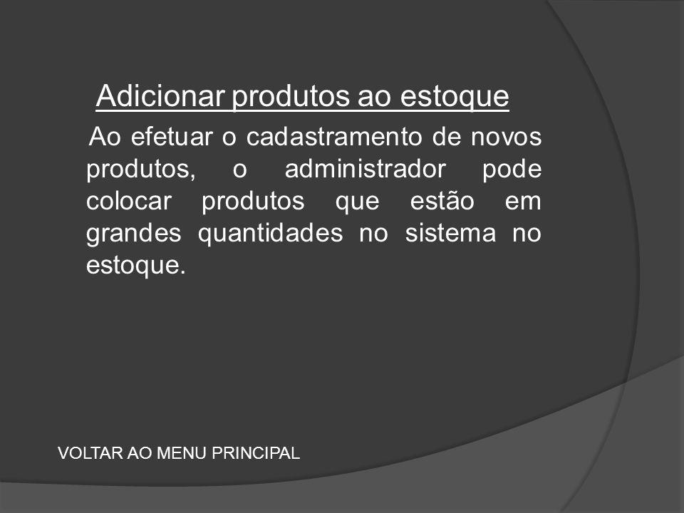 Adicionar produtos ao estoque Ao efetuar o cadastramento de novos produtos, o administrador pode colocar produtos que estão em grandes quantidades no sistema no estoque.