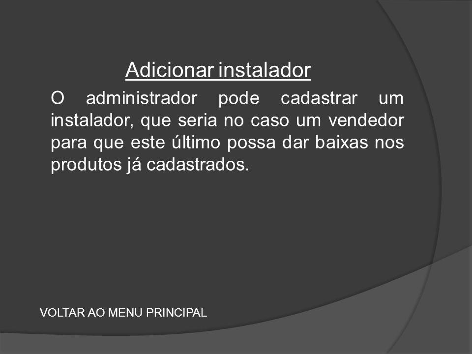 Adicionar instalador O administrador pode cadastrar um instalador, que seria no caso um vendedor para que este último possa dar baixas nos produtos já cadastrados.