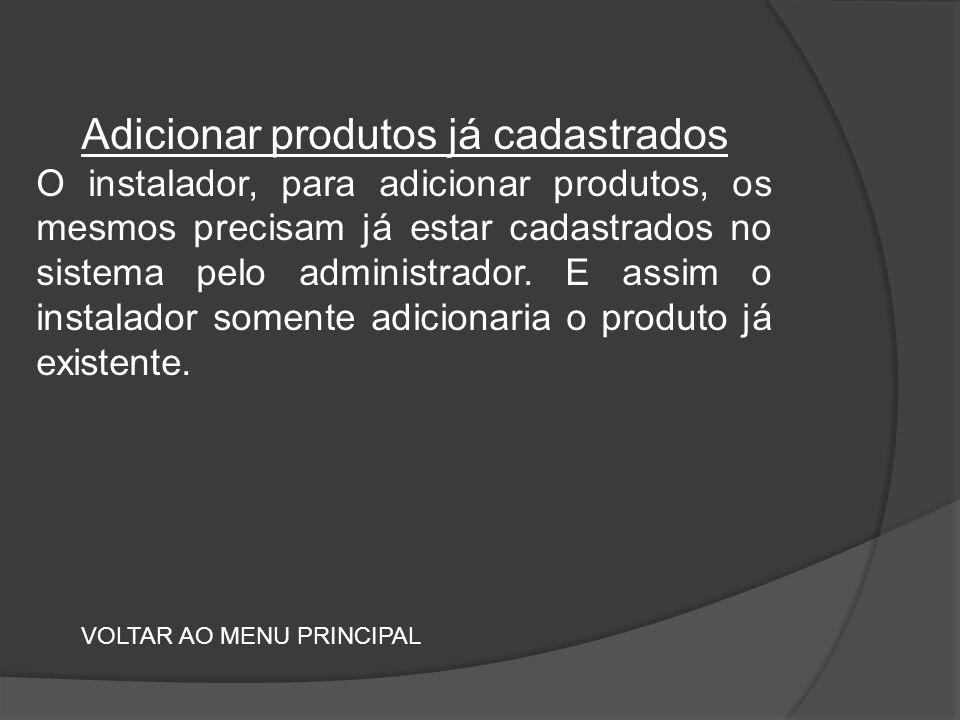 Adicionar produtos já cadastrados O instalador, para adicionar produtos, os mesmos precisam já estar cadastrados no sistema pelo administrador.