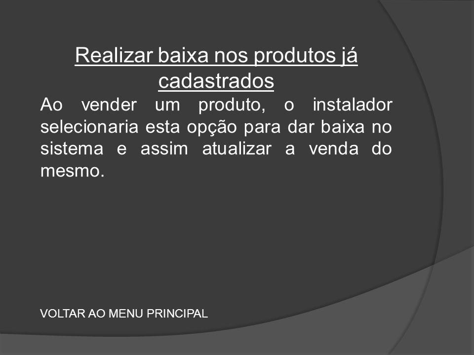 Realizar baixa nos produtos já cadastrados Ao vender um produto, o instalador selecionaria esta opção para dar baixa no sistema e assim atualizar a venda do mesmo.