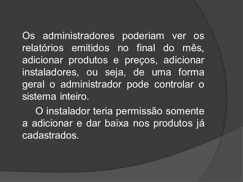 Os administradores poderiam ver os relatórios emitidos no final do mês, adicionar produtos e preços, adicionar instaladores, ou seja, de uma forma geral o administrador pode controlar o sistema inteiro.