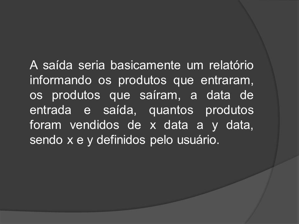 A saída seria basicamente um relatório informando os produtos que entraram, os produtos que saíram, a data de entrada e saída, quantos produtos foram vendidos de x data a y data, sendo x e y definidos pelo usuário.