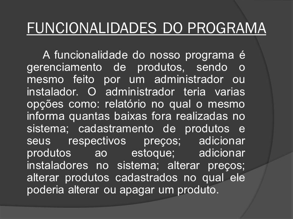 FUNCIONALIDADES DO PROGRAMA A funcionalidade do nosso programa é gerenciamento de produtos, sendo o mesmo feito por um administrador ou instalador.