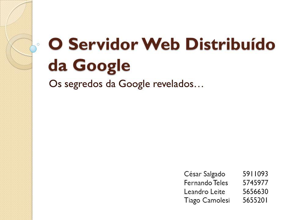 O Servidor Web Distribuído da Google Os segredos da Google revelados… César Salgado 5911093 Fernando Teles 5745977 Leandro Leite 5656630 Tiago Camolesi 5655201