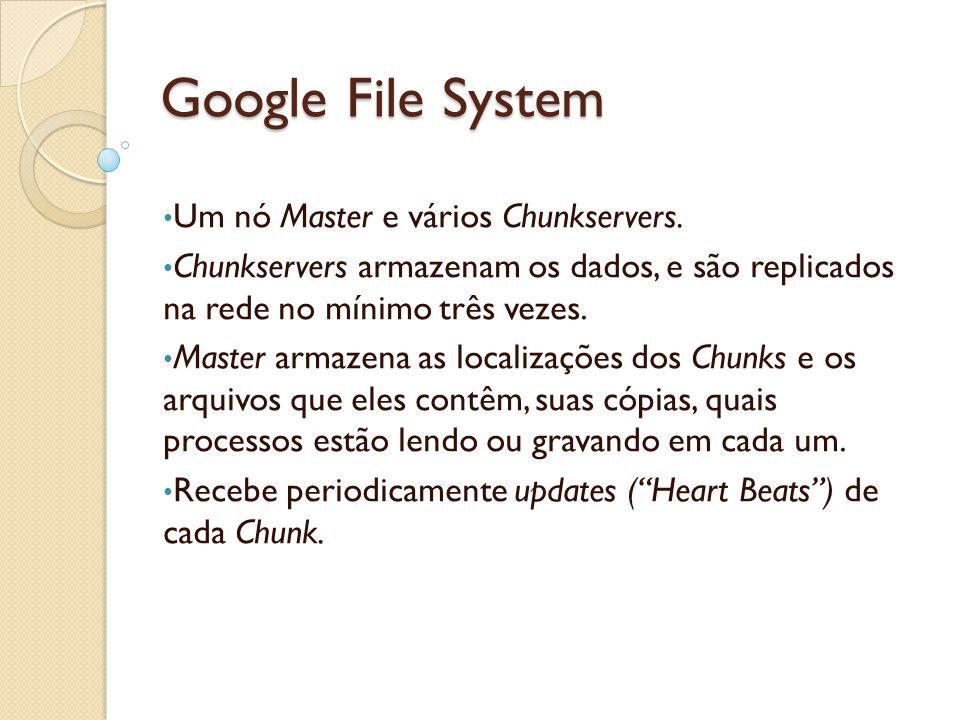 Google File System Um nó Master e vários Chunkservers. Chunkservers armazenam os dados, e são replicados na rede no mínimo três vezes. Master armazena