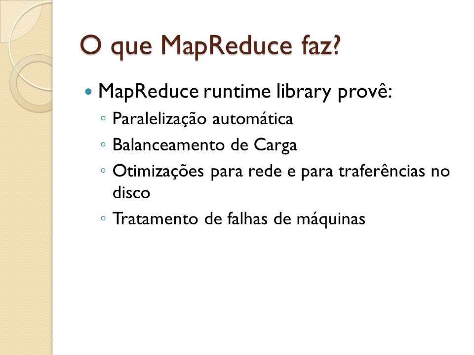 O que MapReduce faz? MapReduce runtime library provê: Paralelização automática Balanceamento de Carga Otimizações para rede e para traferências no dis