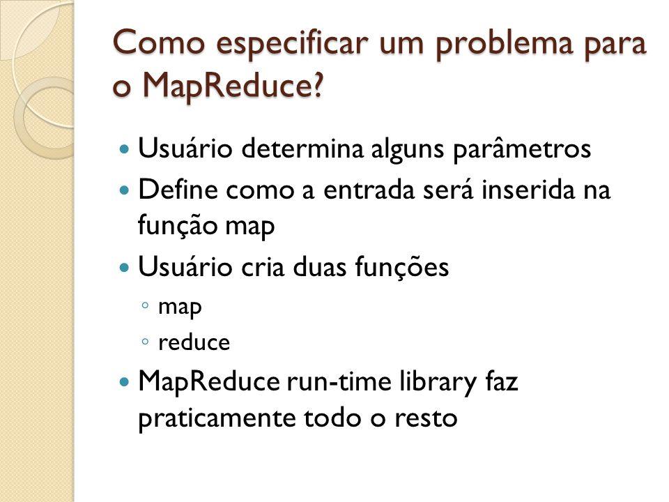 Como especificar um problema para o MapReduce? Usuário determina alguns parâmetros Define como a entrada será inserida na função map Usuário cria duas