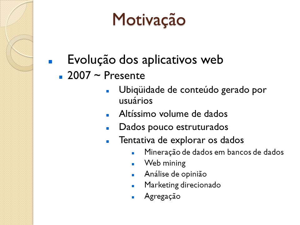 Motivação Evolução dos aplicativos web 2007 ~ Presente Ubiqüidade de conteúdo gerado por usuários Altíssimo volume de dados Dados pouco estruturados Tentativa de explorar os dados Mineração de dados em bancos de dados Web mining Análise de opinião Marketing direcionado Agregação