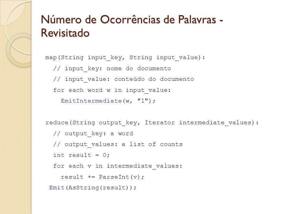Número de Ocorrências de Palavras - Revisitado map(String input_key, String input_value): // input_key: nome do documento // input_value: conteúdo do documento for each word w in input_value: EmitIntermediate(w, 1 ); reduce(String output_key, Iterator intermediate_values): // output_key: a word // output_values: a list of counts int result = 0; for each v in intermediate_values: result += ParseInt(v); Emit(AsString(result));