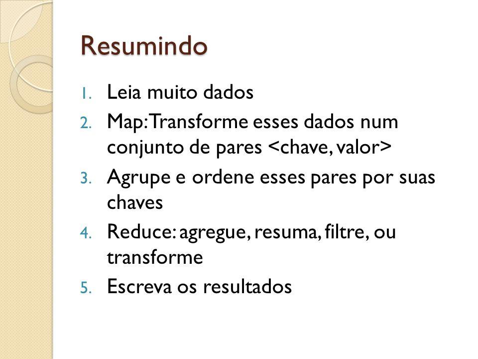 Resumindo 1. Leia muito dados 2. Map: Transforme esses dados num conjunto de pares 3. Agrupe e ordene esses pares por suas chaves 4. Reduce: agregue,