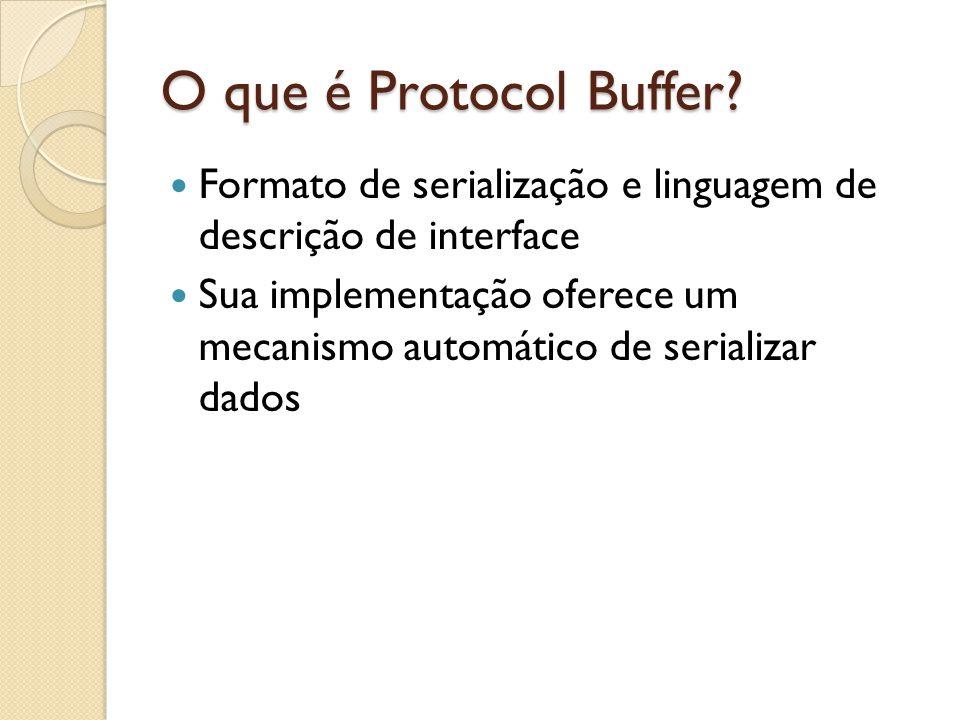 O que é Protocol Buffer? Formato de serialização e linguagem de descrição de interface Sua implementação oferece um mecanismo automático de serializar