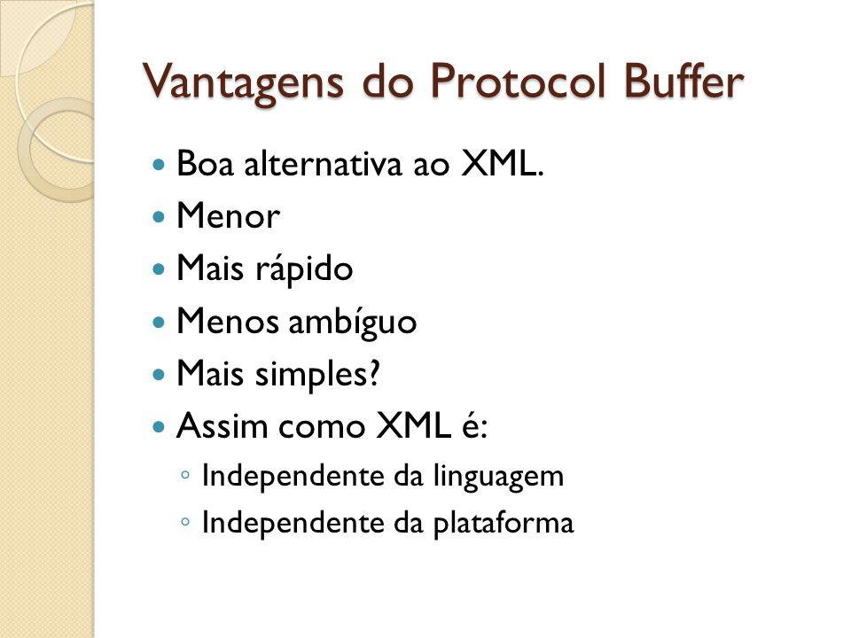 Vantagens do Protocol Buffer Boa alternativa ao XML. Menor Mais rápido Menos ambíguo Mais simples? Assim como XML é: Independente da linguagem Indepen