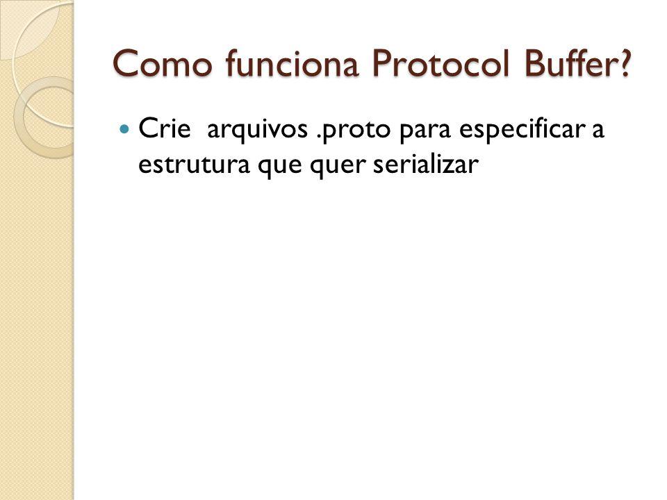 Como funciona Protocol Buffer? Crie arquivos.proto para especificar a estrutura que quer serializar