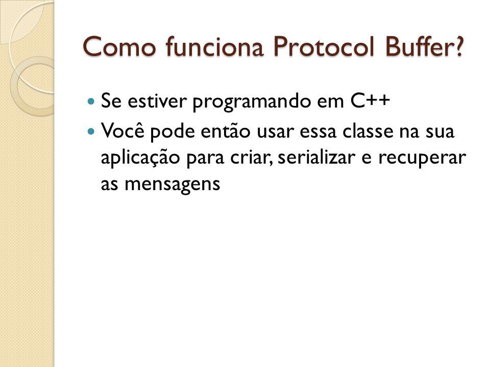 Como funciona Protocol Buffer? Se estiver programando em C++ Você pode então usar essa classe na sua aplicação para criar, serializar e recuperar as m